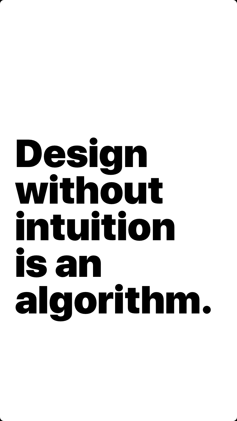Design without intuition is an algorithm.