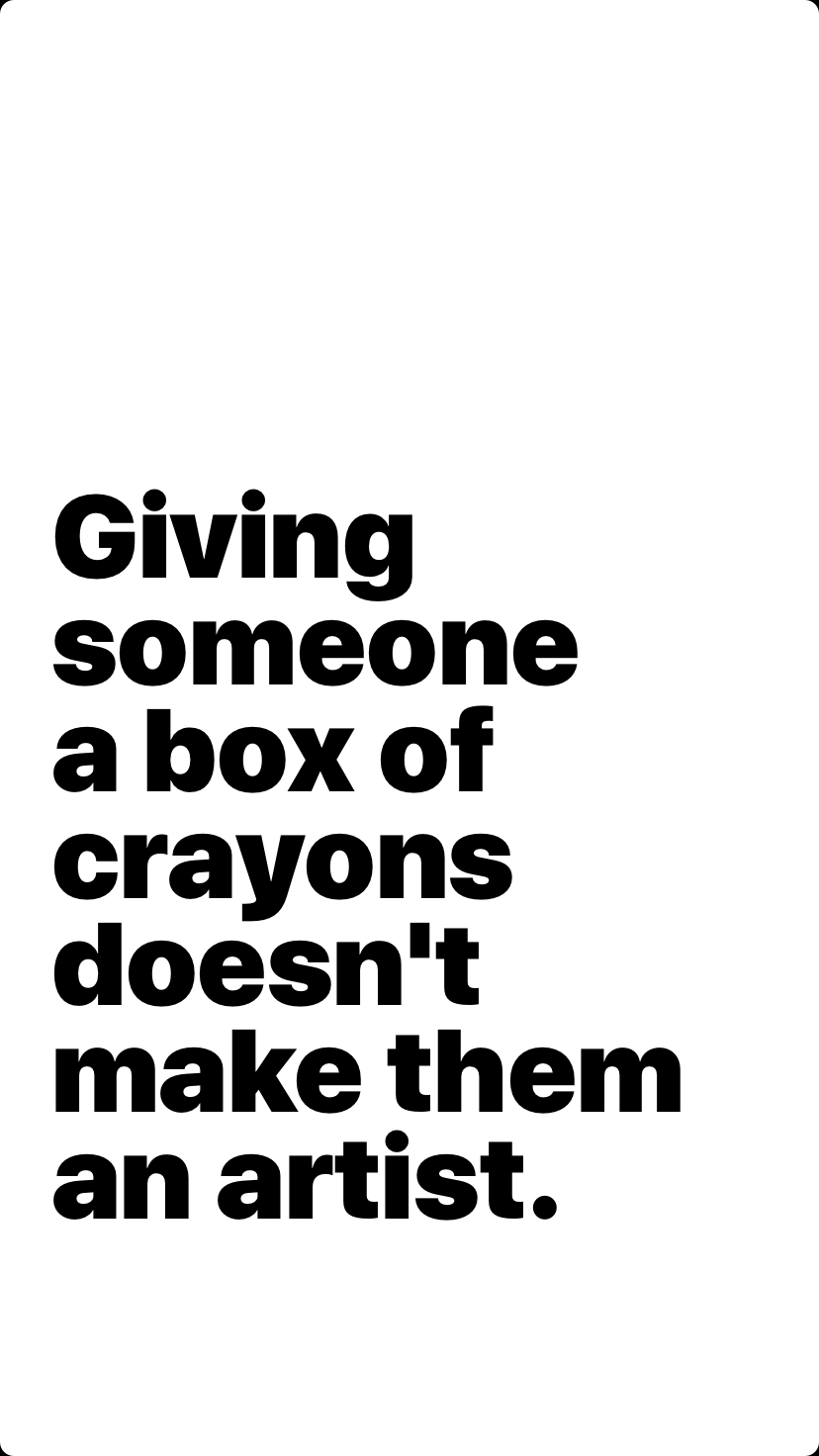 Giving someone a box of crayons doesn't make them an artist.