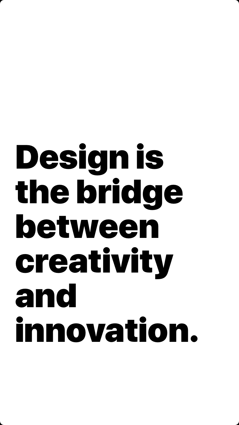 Design is the bridge between creativity and innovation.