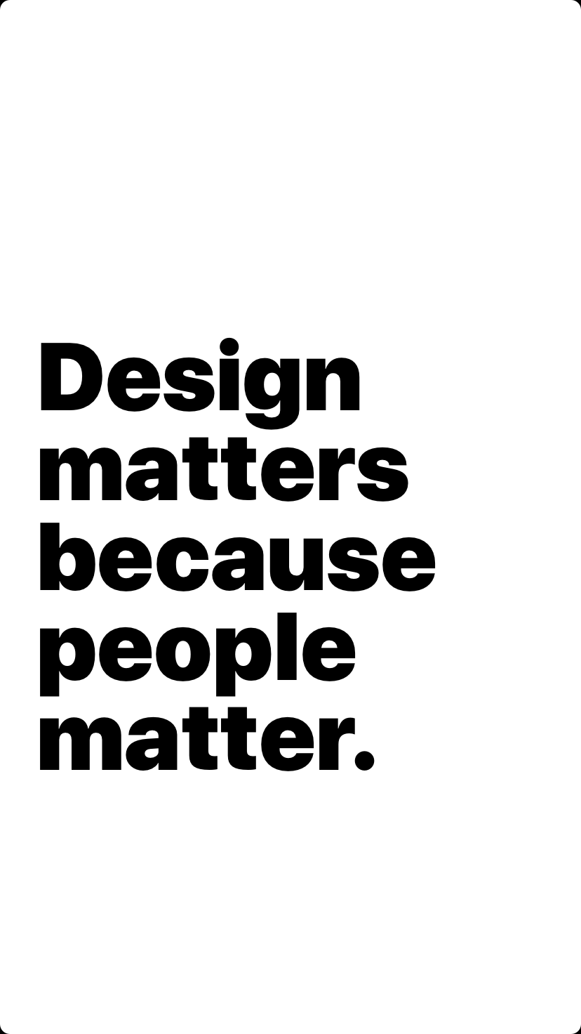 Design matters because people matter.