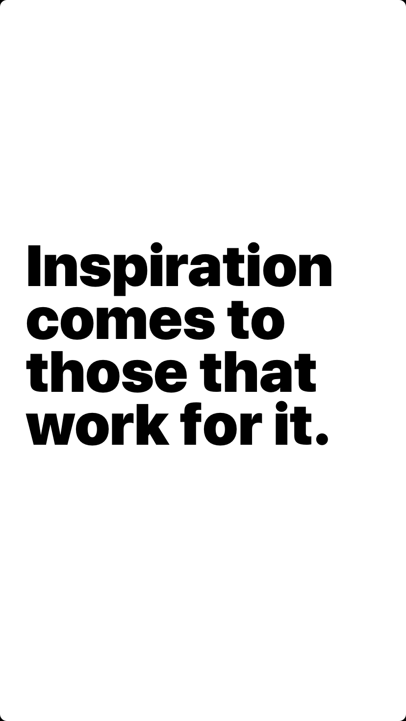 Inspiration comes to those that work for it.