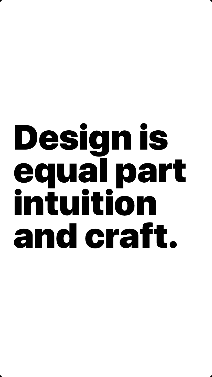 Design is equal part intuition and craft.