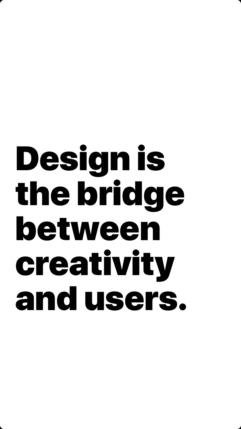Design is the bridge between creativity and users.