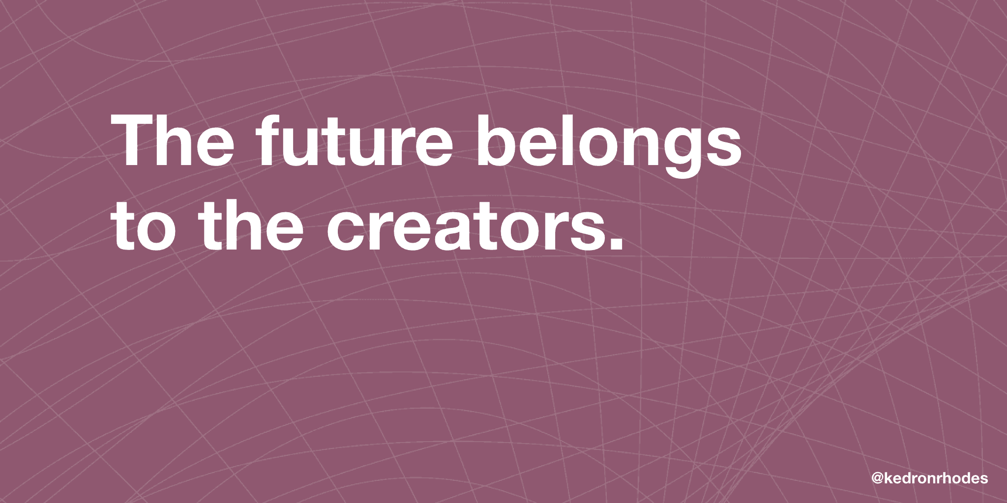 The future belongs to the creators.
